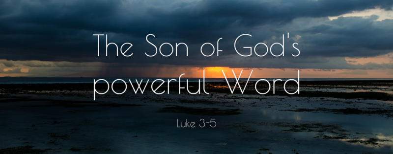 Luke 3-5 - The Son of God's powerful Word