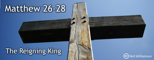 Matthew 26-28 The Reigning King