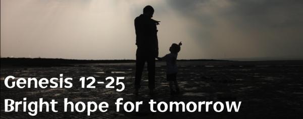 Genesis 12-25 Bright hope for tomorrow