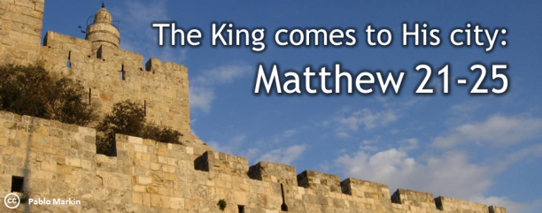 Matthew 21-25 The King comes to His city